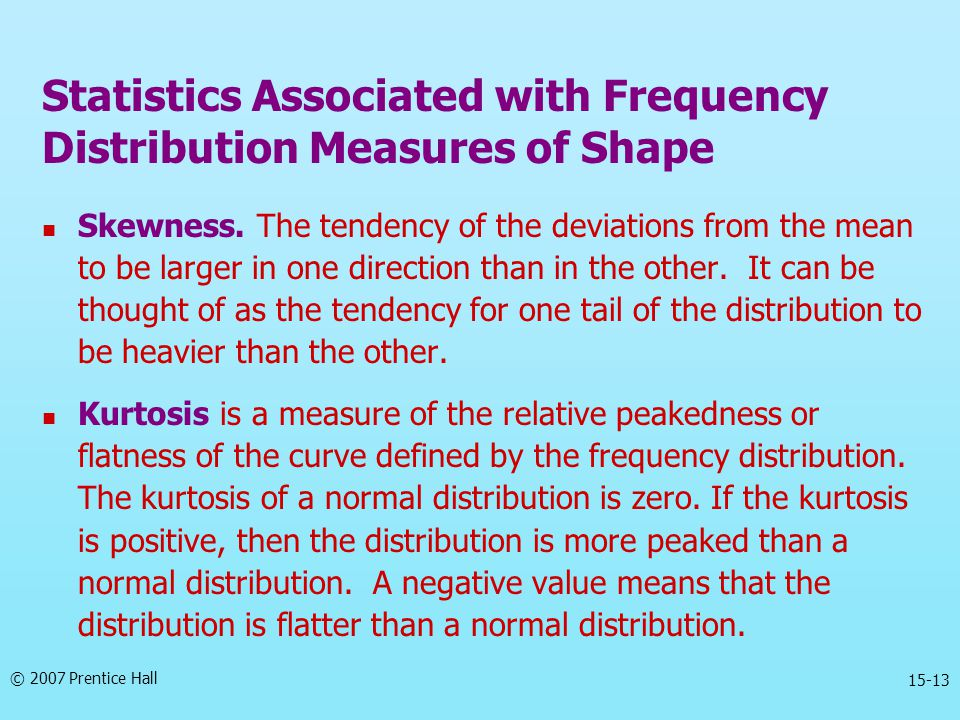 © 2007 Prentice Hall 15-13 Skewness. The tendency of the deviations from the mean to be larger in one direction than in the other. It can be thought o