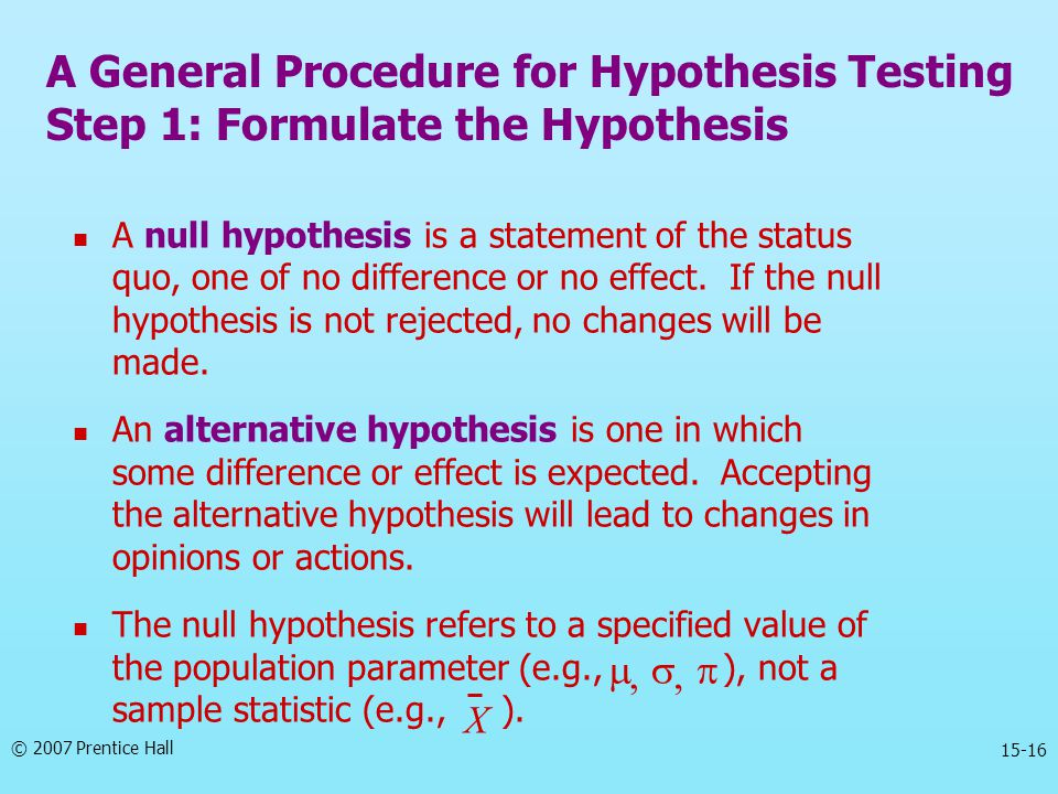 © 2007 Prentice Hall 15-16 A General Procedure for Hypothesis Testing Step 1: Formulate the Hypothesis A null hypothesis is a statement of the status