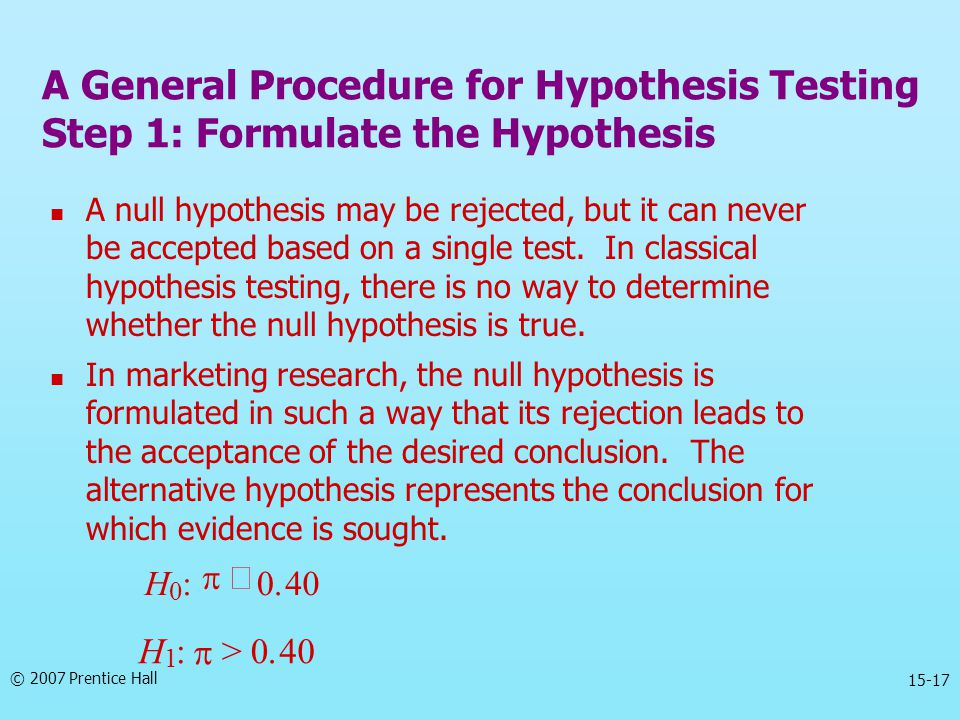 © 2007 Prentice Hall 15-17 A null hypothesis may be rejected, but it can never be accepted based on a single test. In classical hypothesis testing, th