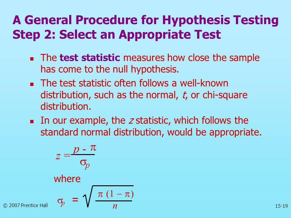 © 2007 Prentice Hall 15-19 The test statistic measures how close the sample has come to the null hypothesis. The test statistic often follows a well-k