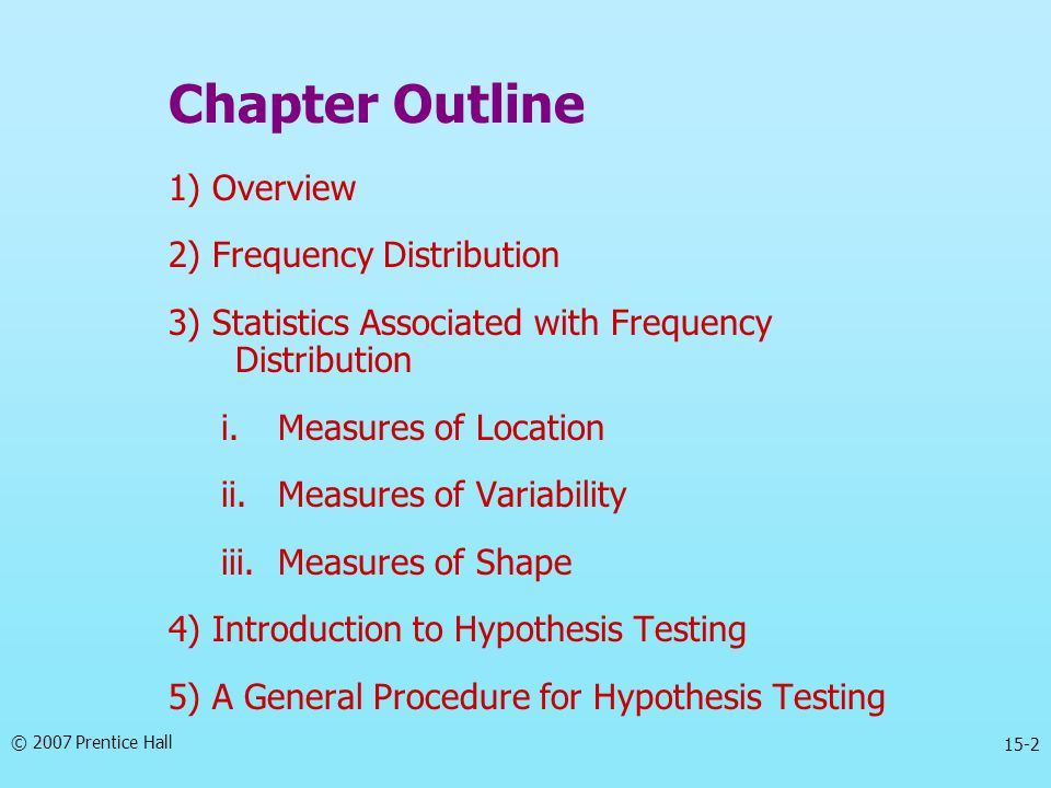 15-2 Chapter Outline 1) Overview 2) Frequency Distribution 3) Statistics Associated with Frequency Distribution i.Measures of Location ii.Measures of Variability iii.Measures of Shape 4) Introduction to Hypothesis Testing 5) A General Procedure for Hypothesis Testing