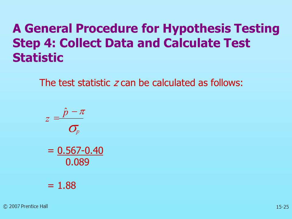 © 2007 Prentice Hall 15-25 The test statistic z can be calculated as follows:   p p z   ˆ = 0.567-0.40 0.089 = 1.88 A General Procedure for Hypoth