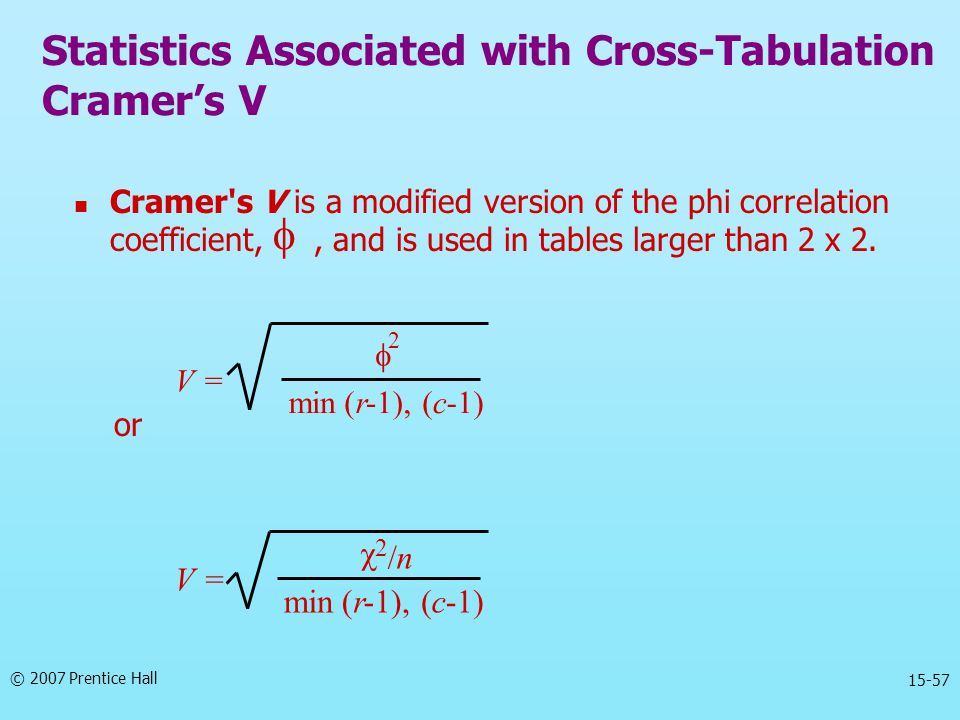 © 2007 Prentice Hall 15-57 Cramer's V is a modified version of the phi correlation coefficient,, and is used in tables larger than 2 x 2. or Statistic