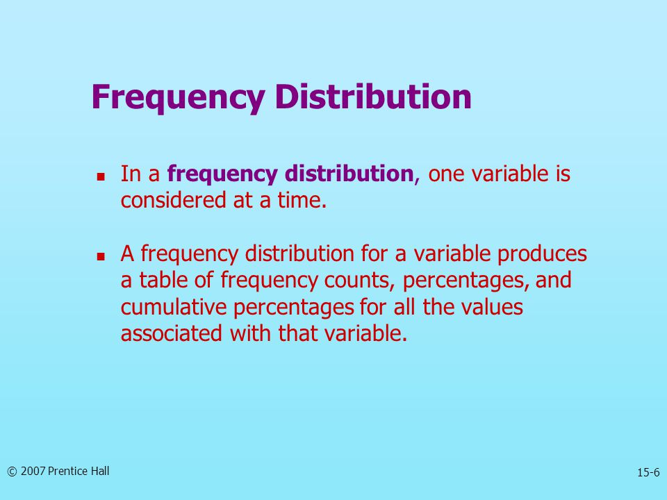 © 2007 Prentice Hall 15-6 Frequency Distribution In a frequency distribution, one variable is considered at a time. A frequency distribution for a var