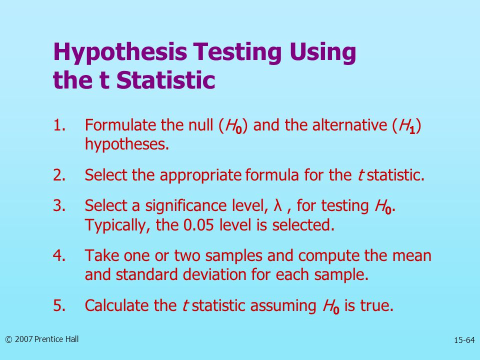 © 2007 Prentice Hall 15-64 Hypothesis Testing Using the t Statistic 1.Formulate the null (H 0 ) and the alternative (H 1 ) hypotheses.