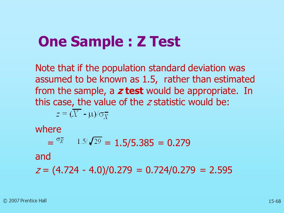 © 2007 Prentice Hall 15-68 Note that if the population standard deviation was assumed to be known as 1.5, rather than estimated from the sample, a z t