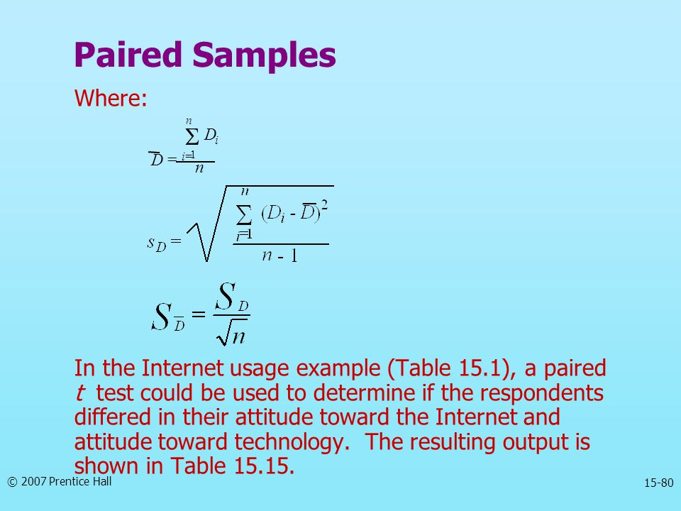 © 2007 Prentice Hall 15-80 Where: In the Internet usage example (Table 15.1), a paired t test could be used to determine if the respondents differed i