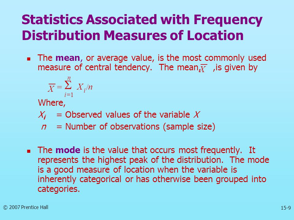 © 2007 Prentice Hall 15-9 The mean, or average value, is the most commonly used measure of central tendency. The mean,,is given by Where, X i = Observ