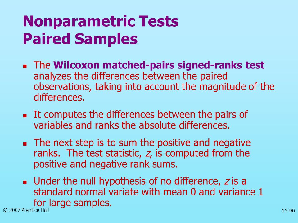 © 2007 Prentice Hall 15-90 The Wilcoxon matched-pairs signed-ranks test analyzes the differences between the paired observations, taking into account
