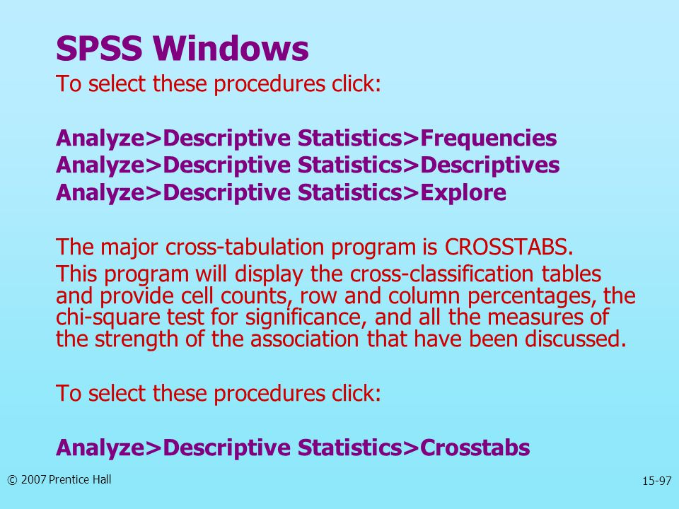 © 2007 Prentice Hall 15-97 SPSS Windows To select these procedures click: Analyze>Descriptive Statistics>Frequencies Analyze>Descriptive Statistics>De