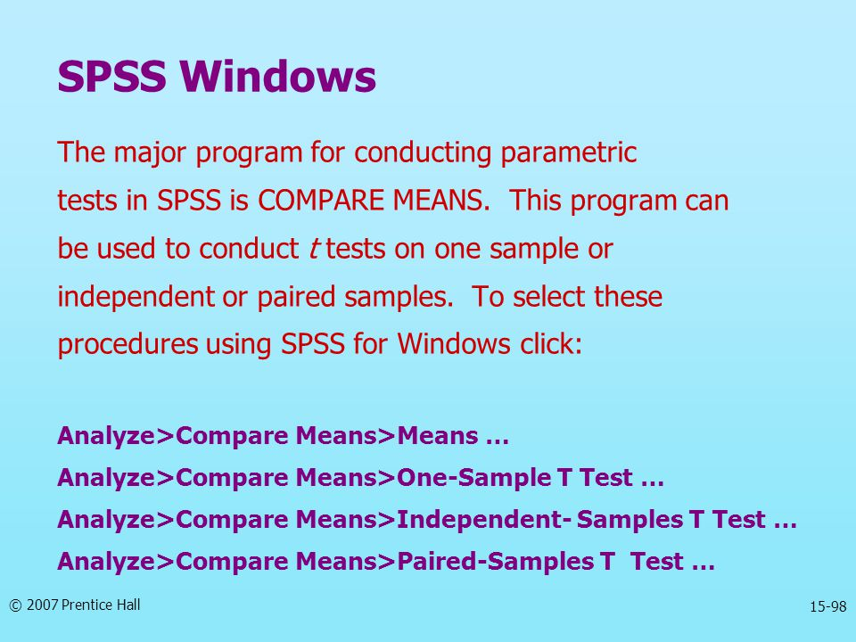 © 2007 Prentice Hall 15-98 The major program for conducting parametric tests in SPSS is COMPARE MEANS. This program can be used to conduct t tests on