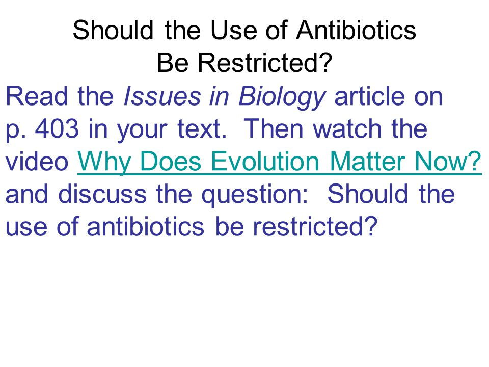 Should the Use of Antibiotics Be Restricted? Read the Issues in Biology article on p. 403 in your text. Then watch the video Why Does Evolution Matter