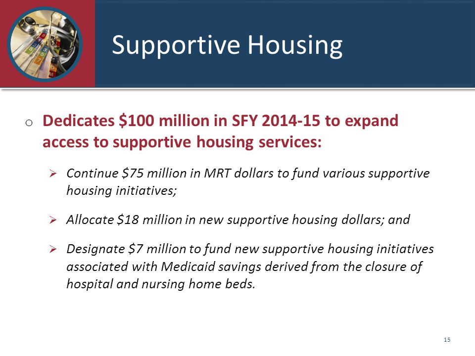Supportive Housing o Dedicates $100 million in SFY 2014-15 to expand access to supportive housing services:  Continue $75 million in MRT dollars to fund various supportive housing initiatives;  Allocate $18 million in new supportive housing dollars; and  Designate $7 million to fund new supportive housing initiatives associated with Medicaid savings derived from the closure of hospital and nursing home beds.