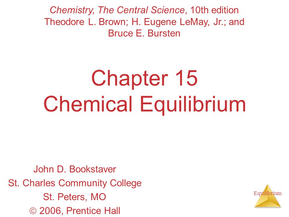 Equilibrium Chapter 15 Chemical Equilibrium John D. Bookstaver St. Charles Community College St. Peters, MO  2006, Prentice Hall Chemistry, The Centr