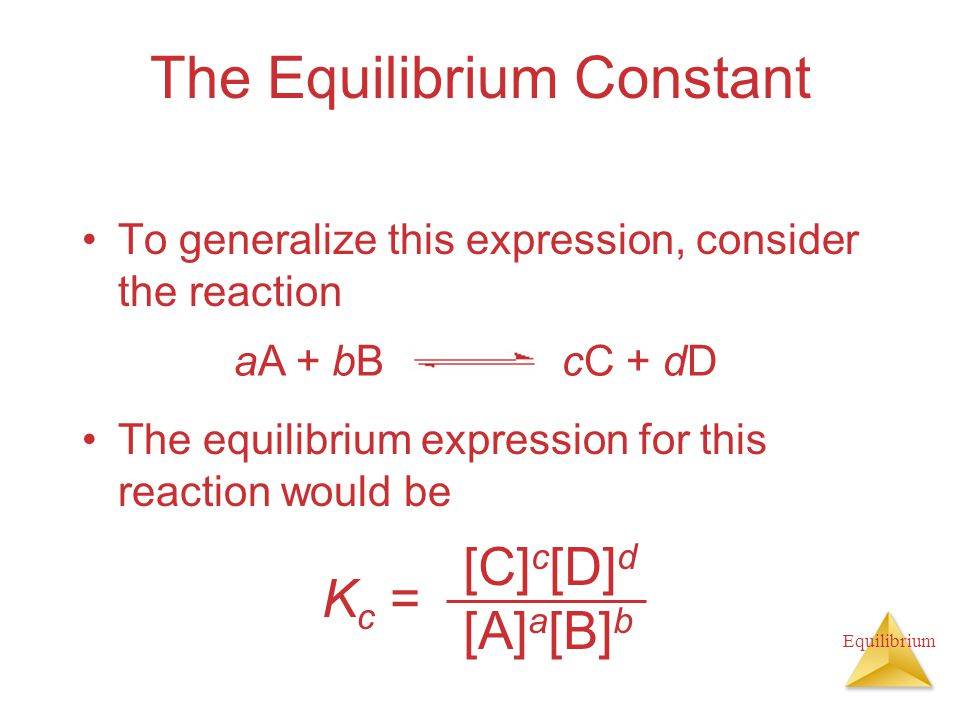 Equilibrium The Equilibrium Constant To generalize this expression, consider the reaction The equilibrium expression for this reaction would be K c = [C] c [D] d [A] a [B] b aA + bBcC + dD