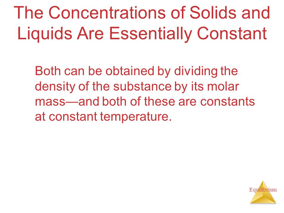 Equilibrium The Concentrations of Solids and Liquids Are Essentially Constant Both can be obtained by dividing the density of the substance by its molar mass—and both of these are constants at constant temperature.