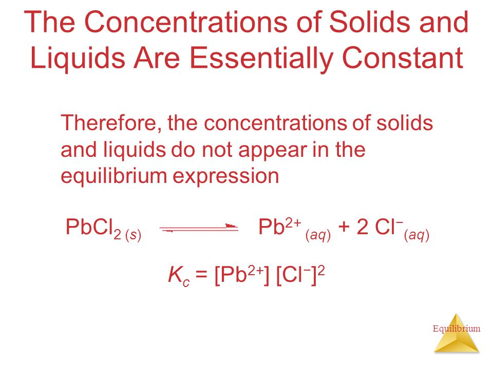 Equilibrium The Concentrations of Solids and Liquids Are Essentially Constant Therefore, the concentrations of solids and liquids do not appear in the equilibrium expression K c = [Pb 2+ ] [Cl − ] 2 PbCl 2 (s) Pb 2+ (aq) + 2 Cl − (aq)