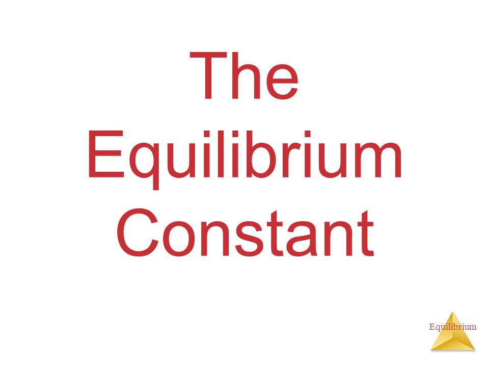 Equilibrium The Equilibrium Constant