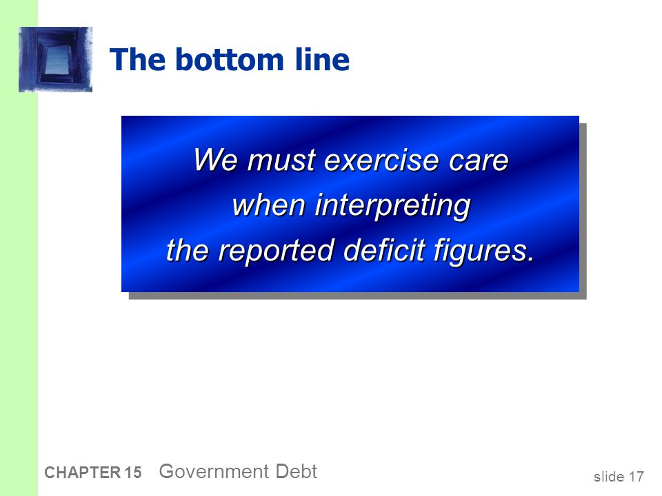 slide 17 CHAPTER 15 Government Debt The bottom line We must exercise care when interpreting the reported deficit figures.