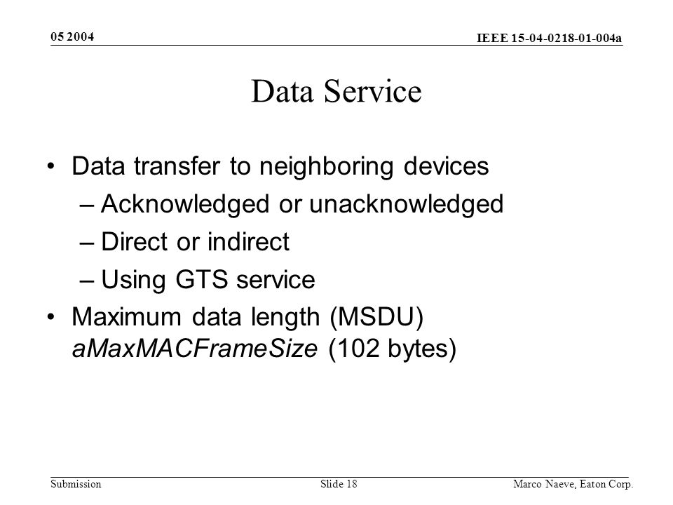 IEEE 15-04-0218-01-004a Submission 05 2004 Marco Naeve, Eaton Corp.Slide 18 Data Service Data transfer to neighboring devices –Acknowledged or unacknowledged –Direct or indirect –Using GTS service Maximum data length (MSDU) aMaxMACFrameSize (102 bytes)