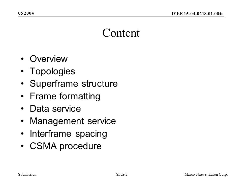 IEEE 15-04-0218-01-004a Submission 05 2004 Marco Naeve, Eaton Corp.Slide 2 Content Overview Topologies Superframe structure Frame formatting Data service Management service Interframe spacing CSMA procedure