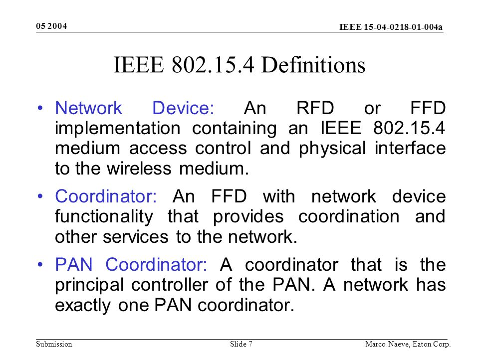 IEEE 15-04-0218-01-004a Submission 05 2004 Marco Naeve, Eaton Corp.Slide 8 Low-Power Operation Duty-cycle control using superframe structure –Beacon order and superframe order –Coordinator battery life extension Indirect data transmission Devices may sleep for extended period over multiple beacons Allows control of receiver state by higher layers