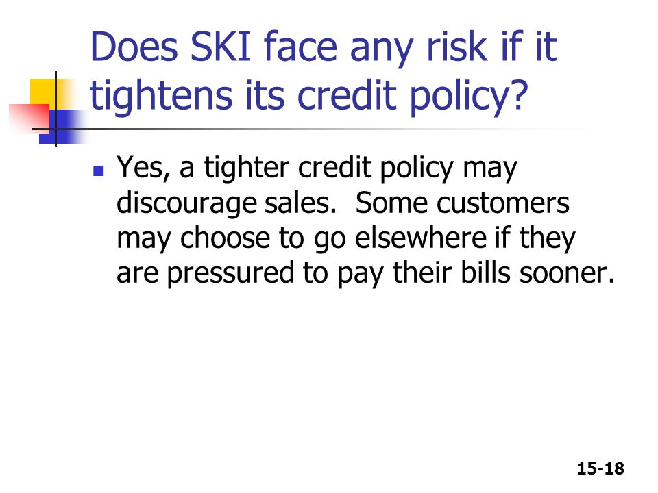 15-18 Does SKI face any risk if it tightens its credit policy.
