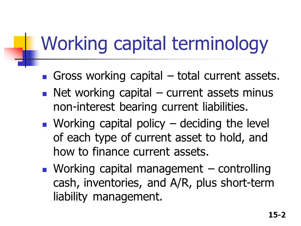 15-2 Working capital terminology Gross working capital – total current assets.