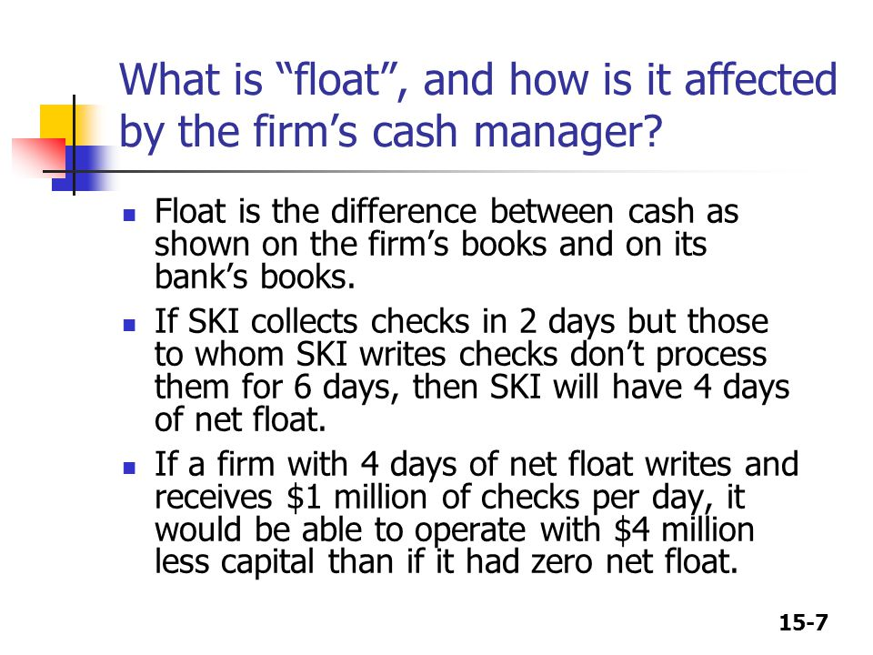 15-7 What is float , and how is it affected by the firm's cash manager.