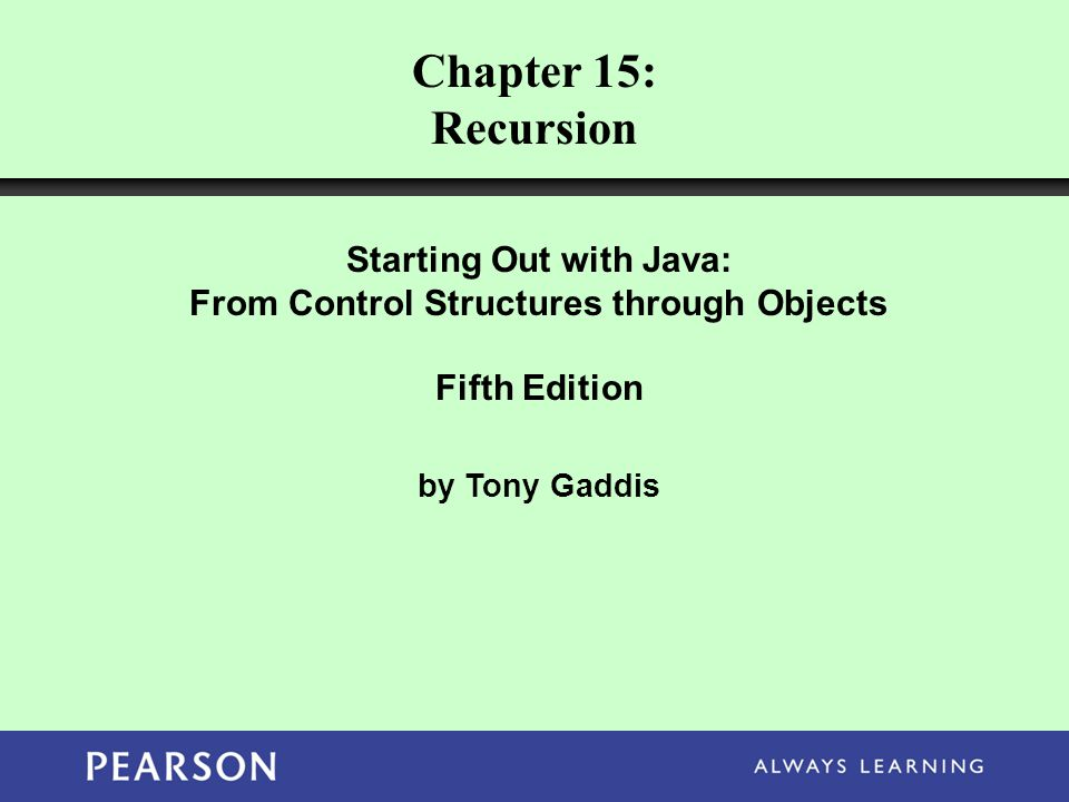Chapter 15: Recursion Starting Out with Java: From Control Structures through Objects Fifth Edition by Tony Gaddis