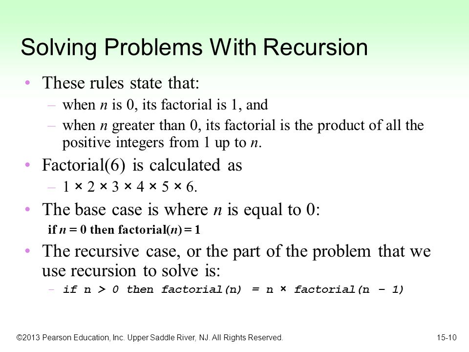 ©2013 Pearson Education, Inc. Upper Saddle River, NJ. All Rights Reserved. 15-10 Solving Problems With Recursion These rules state that: –when n is 0,