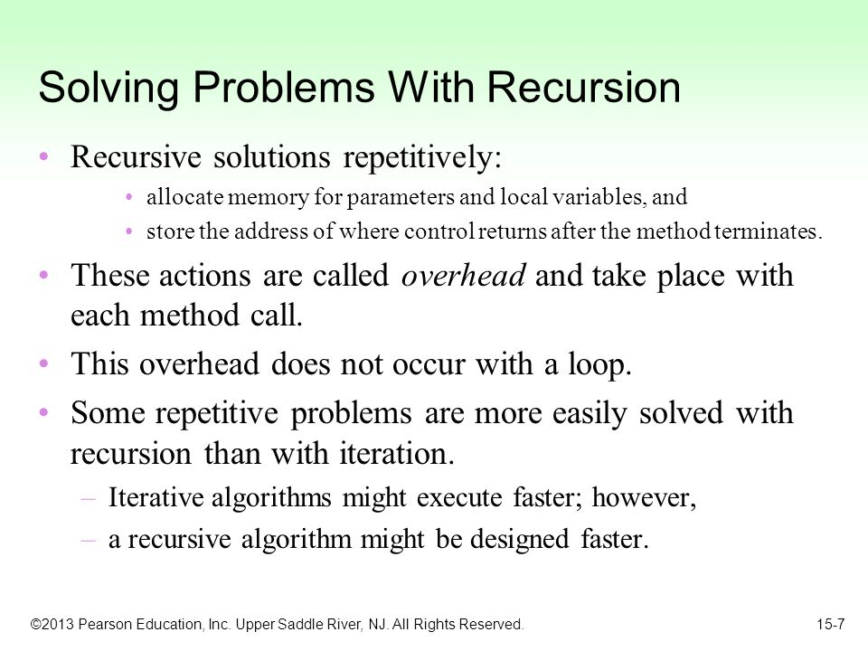 ©2013 Pearson Education, Inc. Upper Saddle River, NJ. All Rights Reserved. 15-7 Solving Problems With Recursion Recursive solutions repetitively: allo