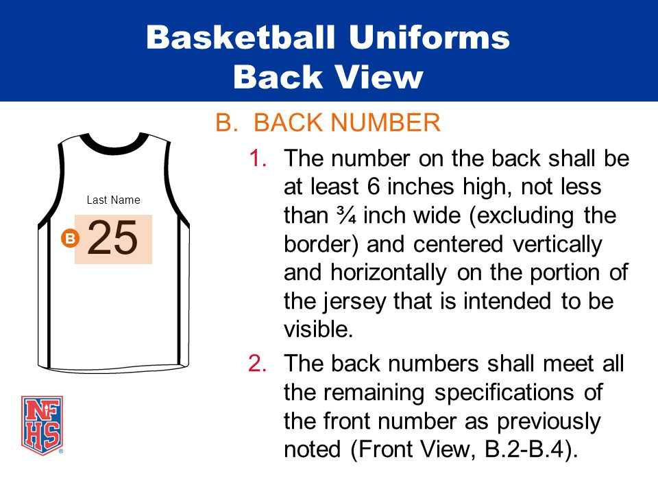 Last Name Basketball Uniforms Back View B.BACK NUMBER 1.The number on the back shall be at least 6 inches high, not less than ¾ inch wide (excluding the border) and centered vertically and horizontally on the portion of the jersey that is intended to be visible.