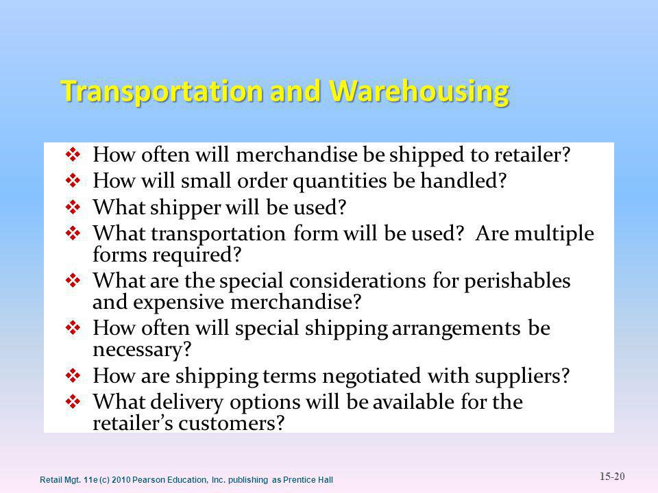 15-20 Retail Mgt. 11e (c) 2010 Pearson Education, Inc. publishing as Prentice Hall Transportation and Warehousing  How often will merchandise be ship