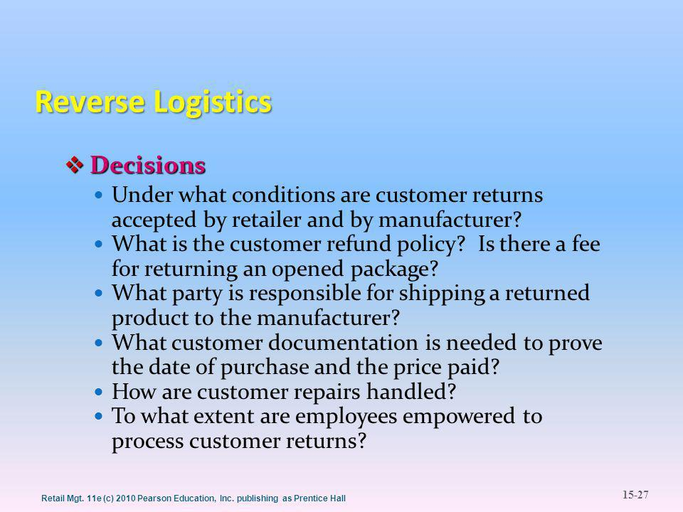 15-27 Retail Mgt. 11e (c) 2010 Pearson Education, Inc. publishing as Prentice Hall Reverse Logistics  Decisions Under what conditions are customer re