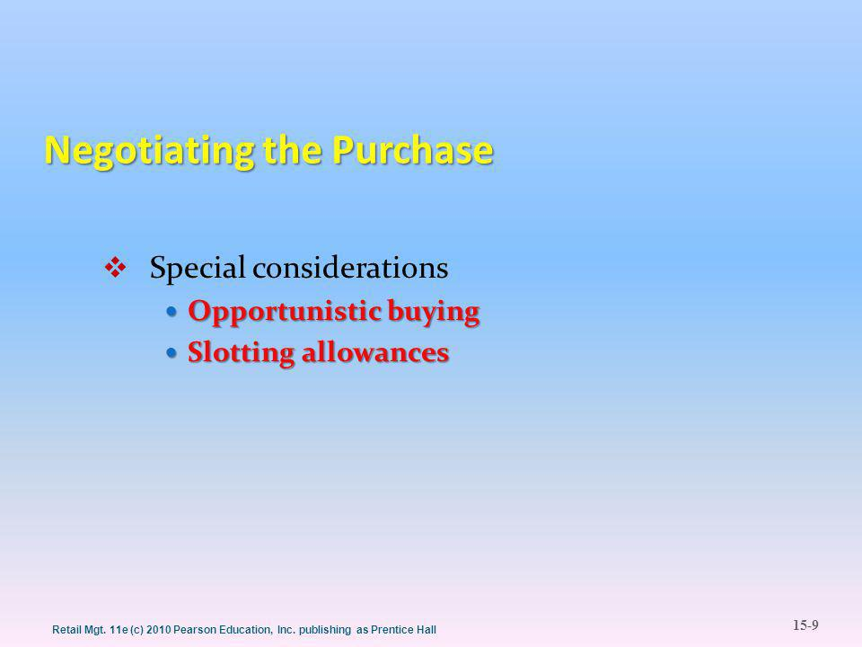 15-9 Retail Mgt. 11e (c) 2010 Pearson Education, Inc. publishing as Prentice Hall Negotiating the Purchase  Special considerations Opportunistic buyi