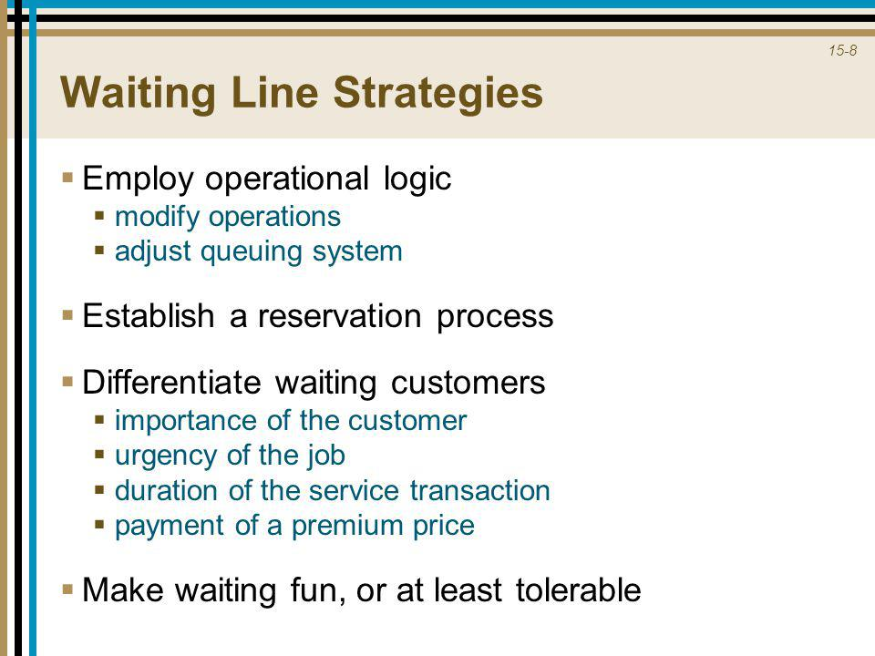 15-8 Waiting Line Strategies  Employ operational logic  modify operations  adjust queuing system  Establish a reservation process  Differentiate