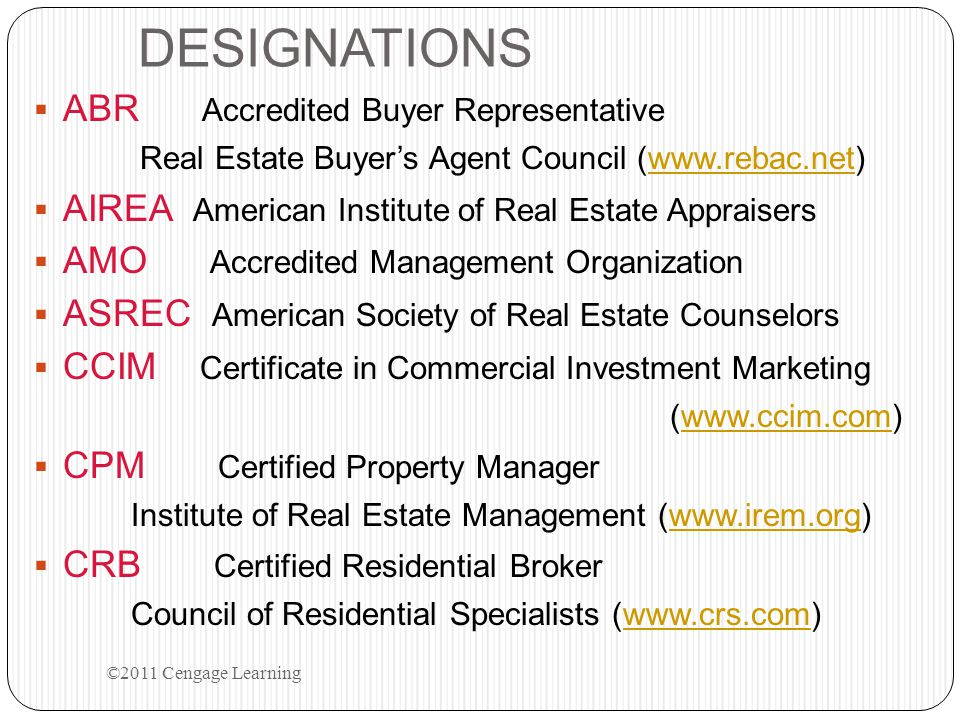 DESIGNATIONS  ABR Accredited Buyer Representative Real Estate Buyer's Agent Council (www.rebac.net)www.rebac.net  AIREA American Institute of Real Estate Appraisers  AMO Accredited Management Organization  ASREC American Society of Real Estate Counselors  CCIM Certificate in Commercial Investment Marketing (www.ccim.com)www.ccim.com  CPM Certified Property Manager Institute of Real Estate Management (www.irem.org)www.irem.org  CRB Certified Residential Broker Council of Residential Specialists (www.crs.com)www.crs.com ©2011 Cengage Learning