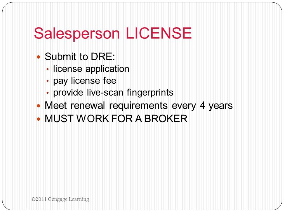 Salesperson LICENSE Submit to DRE: license application pay license fee provide live-scan fingerprints Meet renewal requirements every 4 years MUST WOR
