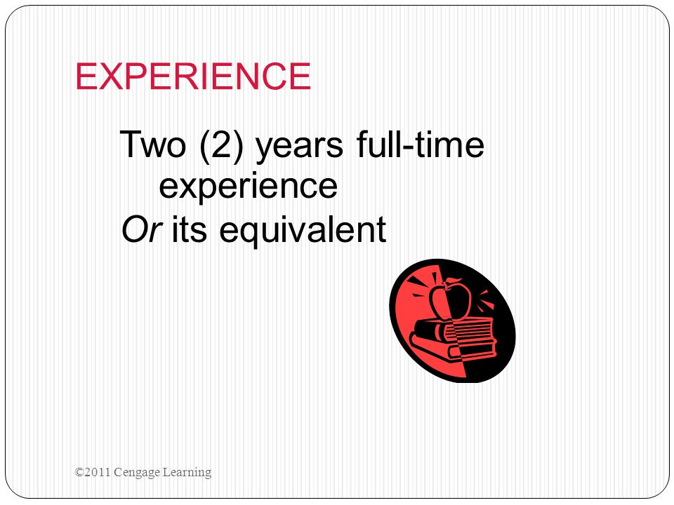 EXPERIENCE Two (2) years full-time experience Or its equivalent ©2011 Cengage Learning