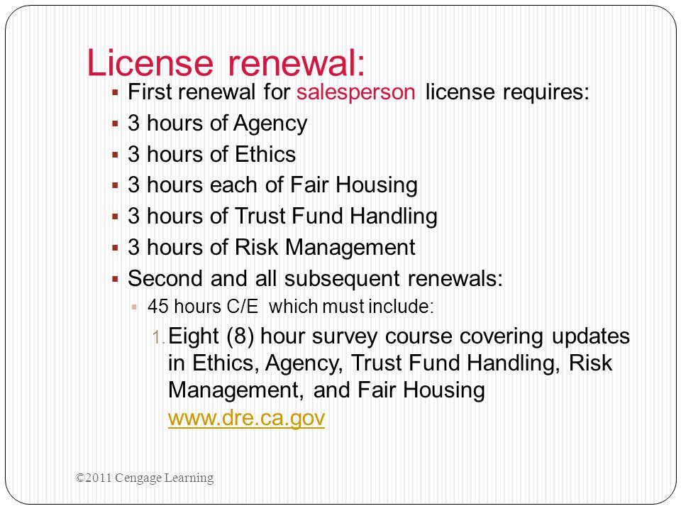 License renewal:  First renewal for salesperson license requires:  3 hours of Agency  3 hours of Ethics  3 hours each of Fair Housing  3 hours of