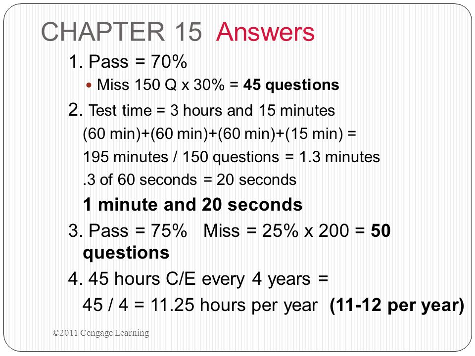 CHAPTER 15 Answers 1. Pass = 70% Miss 150 Q x 30% = 45 questions 2. Test time = 3 hours and 15 minutes (60 min)+(60 min)+(60 min)+(15 min) = 195 minut