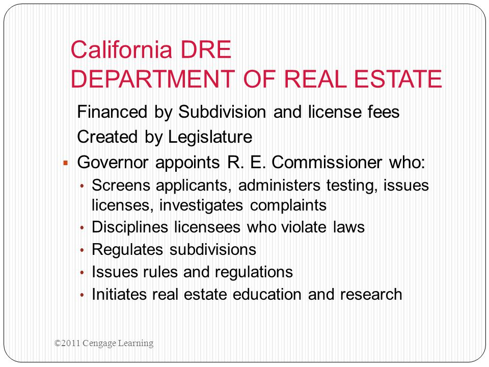 California DRE DEPARTMENT OF REAL ESTATE Financed by Subdivision and license fees Created by Legislature  Governor appoints R. E. Commissioner who: S