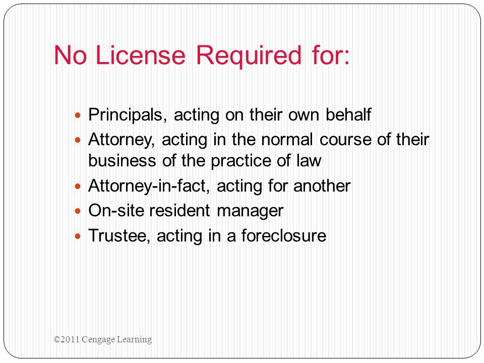 No License Required for: Principals, acting on their own behalf Attorney, acting in the normal course of their business of the practice of law Attorne