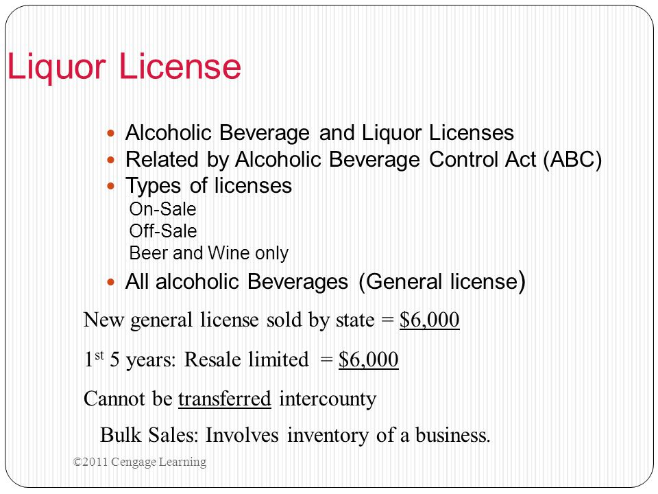 ©2011 Cengage Learning Liquor License Alcoholic Beverage and Liquor Licenses Related by Alcoholic Beverage Control Act (ABC) Types of licenses On-Sale