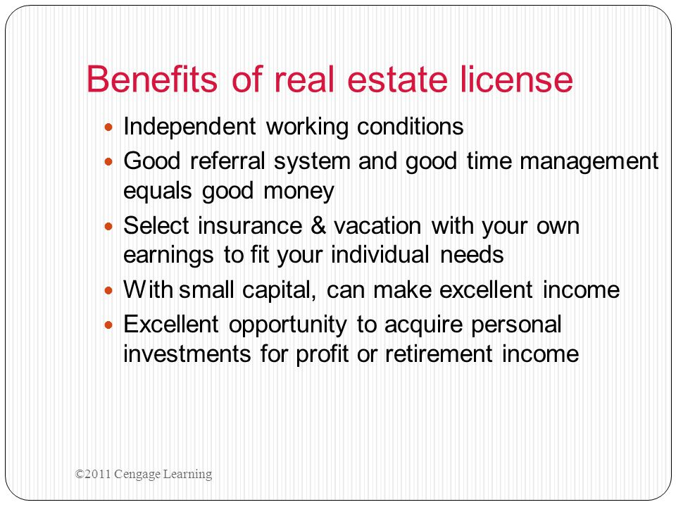 Benefits of real estate license Independent working conditions Good referral system and good time management equals good money Select insurance & vacation with your own earnings to fit your individual needs With small capital, can make excellent income Excellent opportunity to acquire personal investments for profit or retirement income ©2011 Cengage Learning
