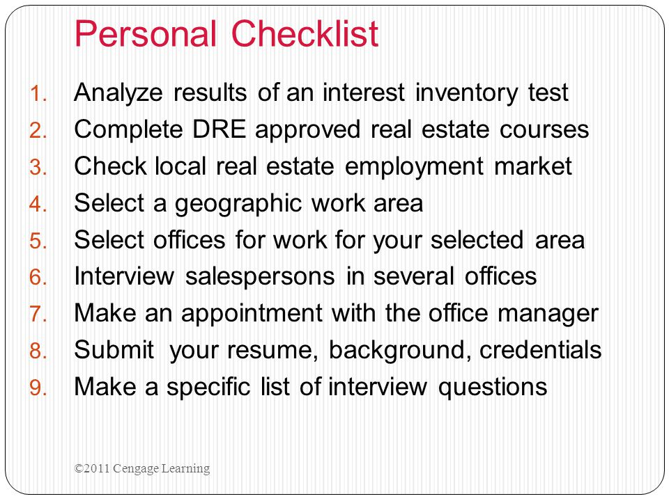 Personal Checklist 1. Analyze results of an interest inventory test 2. Complete DRE approved real estate courses 3. Check local real estate employment