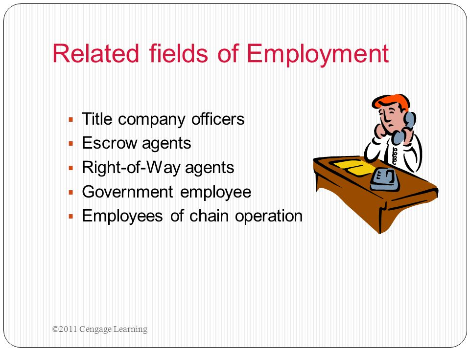 Related fields of Employment  Title company officers  Escrow agents  Right-of-Way agents  Government employee  Employees of chain operation ©2011 Cengage Learning