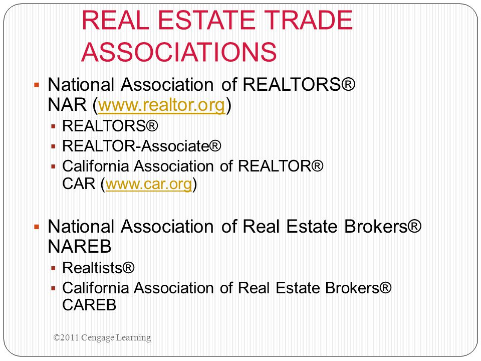 REAL ESTATE TRADE ASSOCIATIONS  National Association of REALTORS® NAR (www.realtor.org)www.realtor.org  REALTORS®  REALTOR-Associate®  California Association of REALTOR® CAR (www.car.org)www.car.org  National Association of Real Estate Brokers® NAREB  Realtists®  California Association of Real Estate Brokers® CAREB ©2011 Cengage Learning
