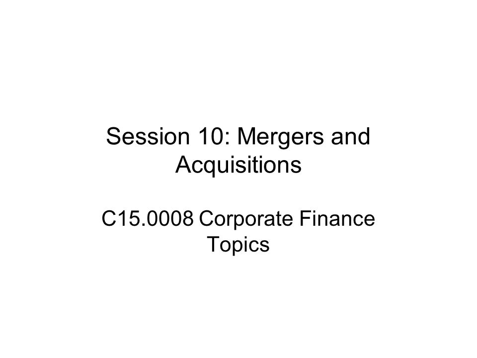 Session 10: Mergers and Acquisitions C15.0008 Corporate Finance Topics